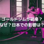 ゴールドジムが破産!?日本での営業やゴールドジム芸人への影響は?