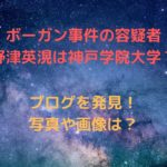 野津英滉(ボーガン事件)は神戸学院大学在学?【画像】ブログを発見?
