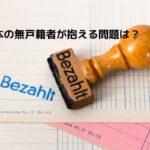 日本の無戸籍の人数は1万人超え!?【理由】デメリットや問題は?