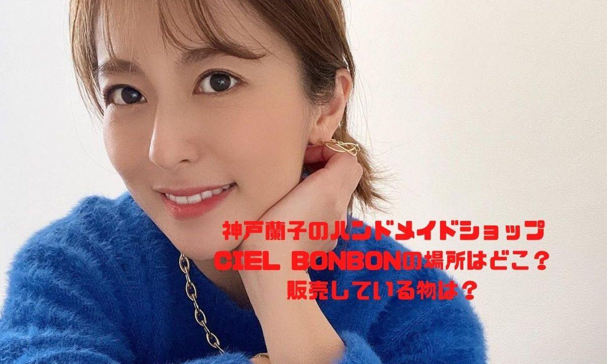 神戸蘭子のハンドメイドショップ CIEL BONBONの場所はどこ? 販売している物は?