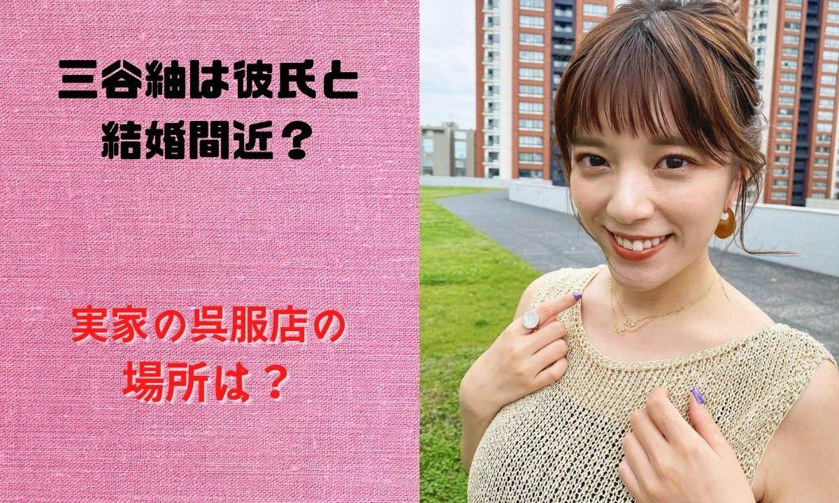 三谷紬は彼氏と結婚間近?実家の呉服店の場所は?